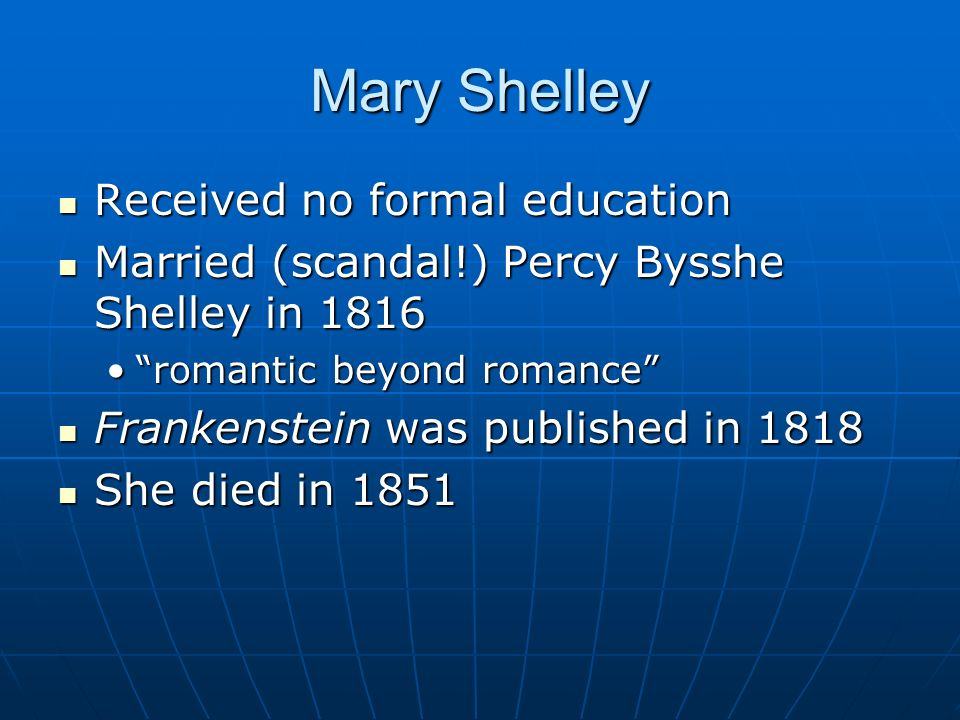 Mary Shelley Received no formal education Received no formal education Married (scandal!) Percy Bysshe Shelley in 1816 Married (scandal!) Percy Bysshe
