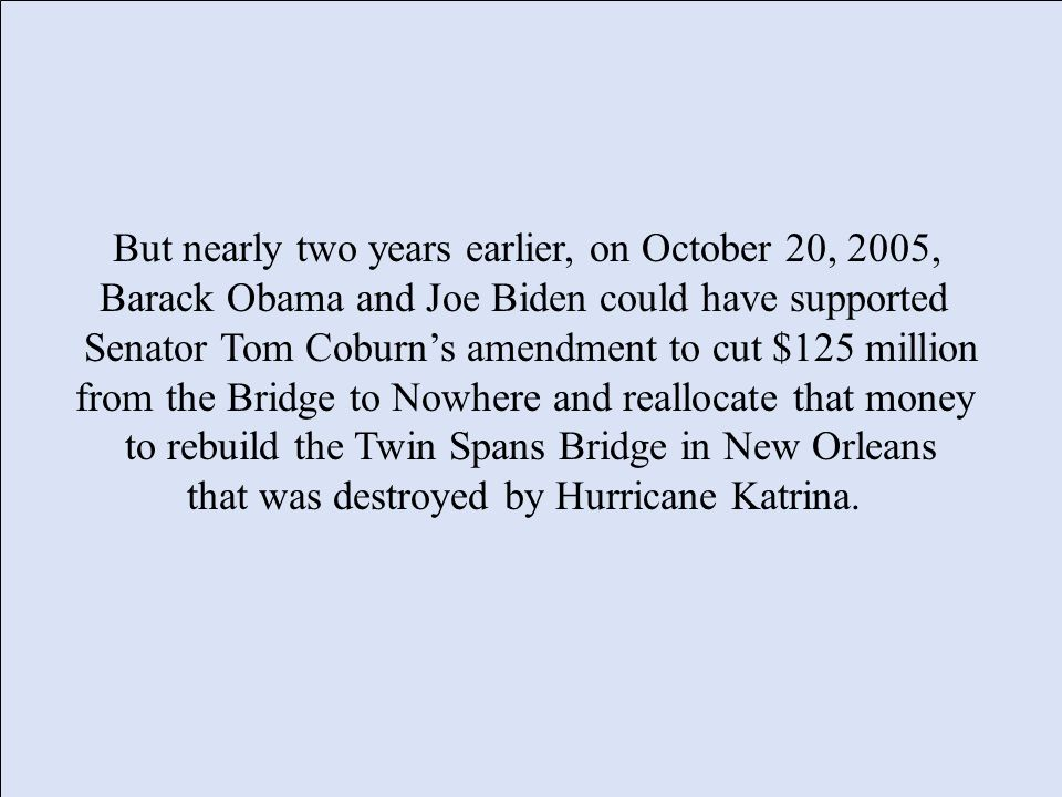 But nearly two years earlier, on October 20, 2005, Barack Obama and Joe Biden could have supported Senator Tom Coburns amendment to cut $125 million from the Bridge to Nowhere and reallocate that money to rebuild the Twin Spans Bridge in New Orleans that was destroyed by Hurricane Katrina.