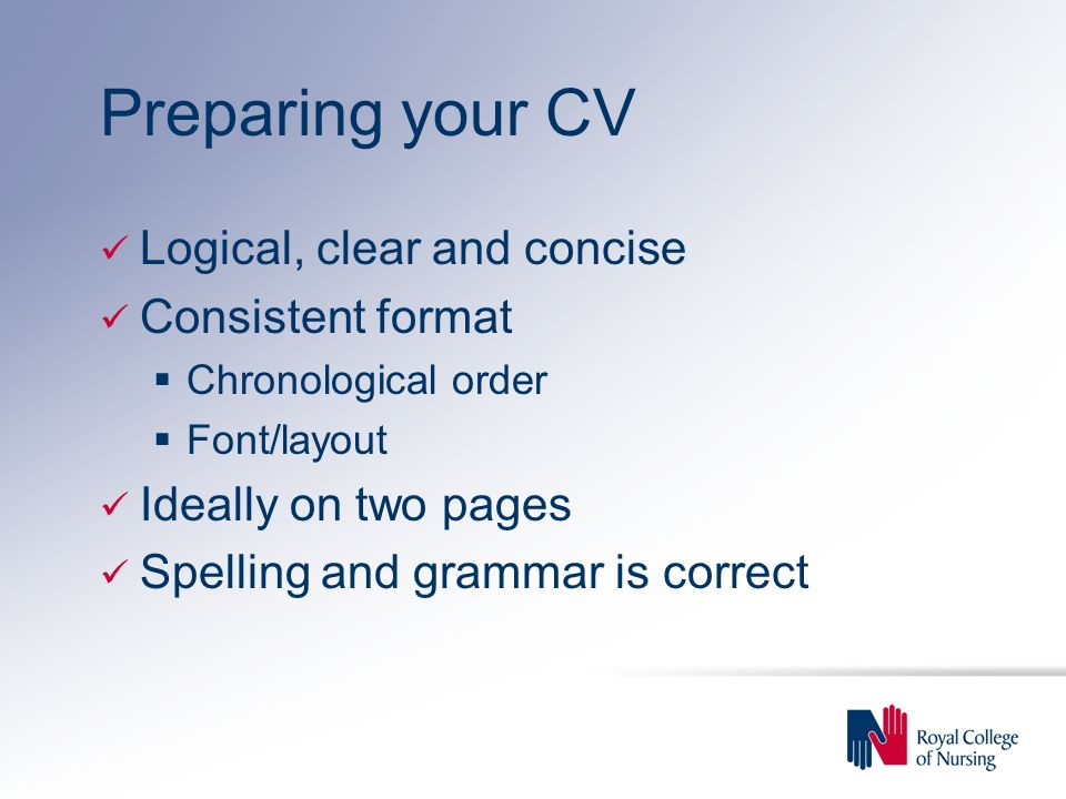 Preparing your CV Logical, clear and concise Consistent format Chronological order Font/layout Ideally on two pages Spelling and grammar is correct