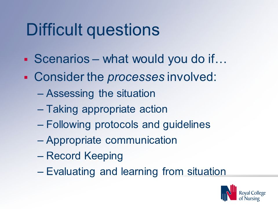Difficult questions Scenarios – what would you do if… Consider the processes involved: –Assessing the situation –Taking appropriate action –Following