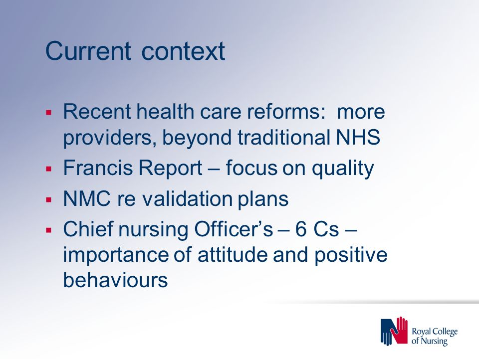 Current context Recent health care reforms: more providers, beyond traditional NHS Francis Report – focus on quality NMC re validation plans Chief nur