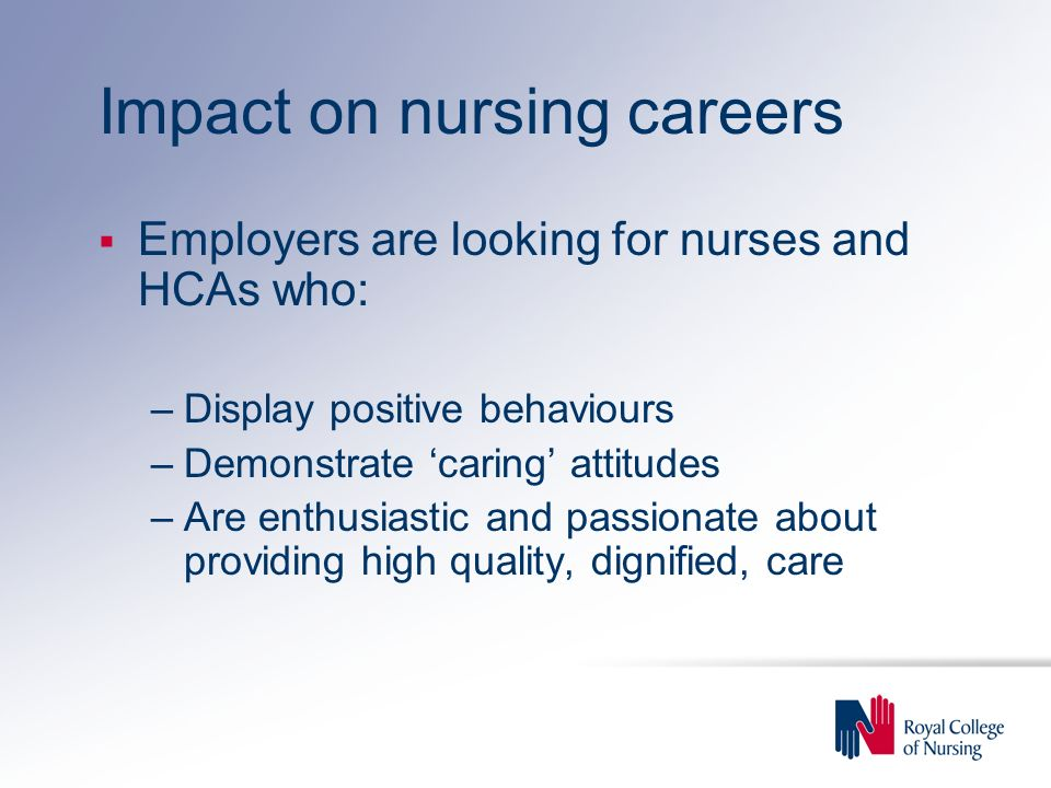 Impact on nursing careers Employers are looking for nurses and HCAs who: –Display positive behaviours –Demonstrate caring attitudes –Are enthusiastic