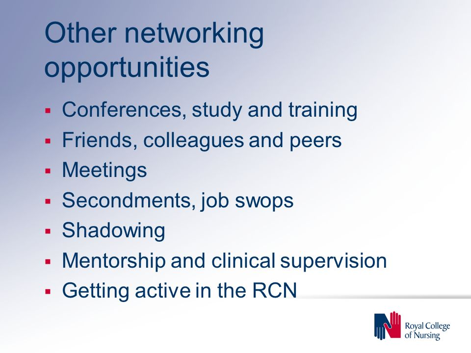 Other networking opportunities Conferences, study and training Friends, colleagues and peers Meetings Secondments, job swops Shadowing Mentorship and