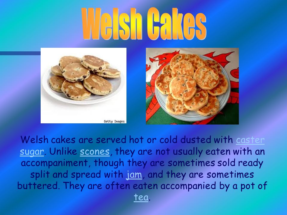 Welsh cakes are served hot or cold dusted with caster sugar.