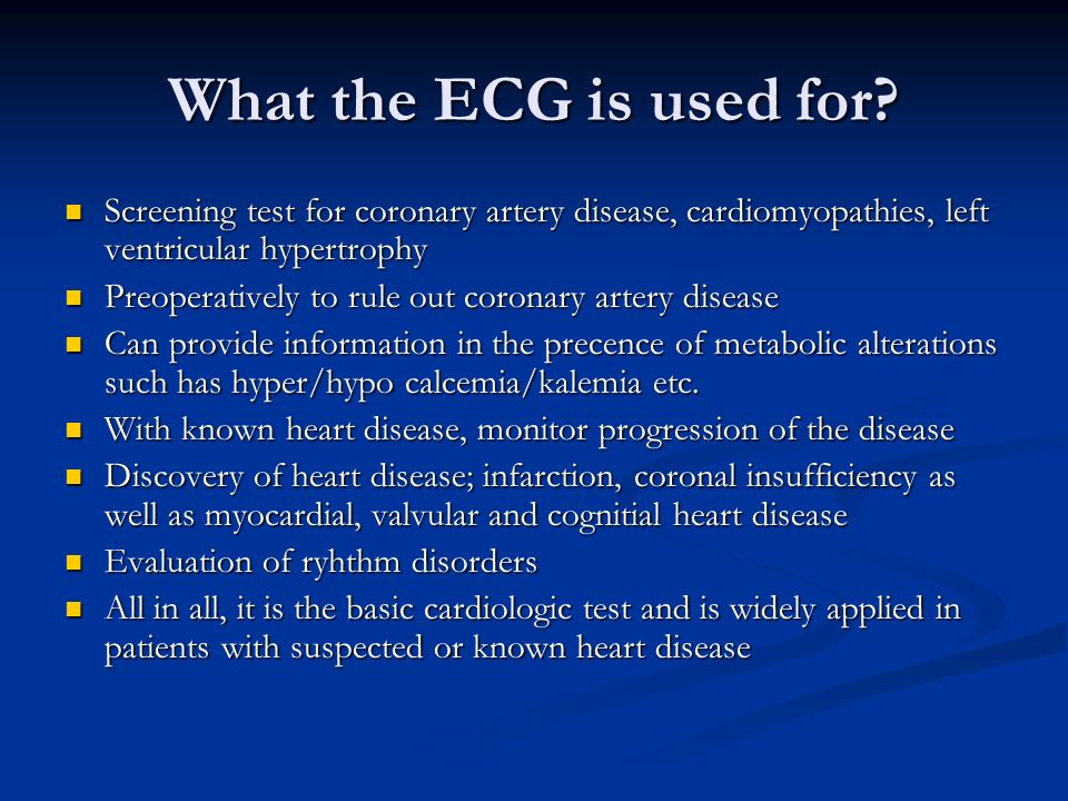What the ECG is used for? Screening test for coronary artery disease, cardiomyopathies, left ventricular hypertrophy Screening test for coronary arter