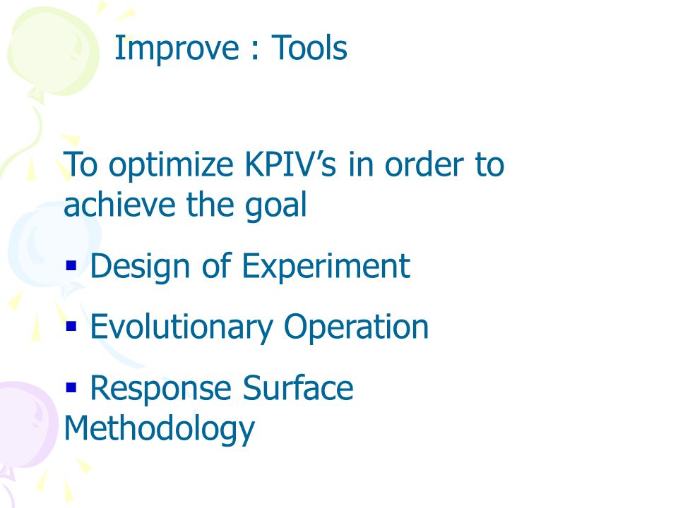 Improve The Improve phase serves to optimize the KPIVs and study the possible actions or ideas to achieve the goal