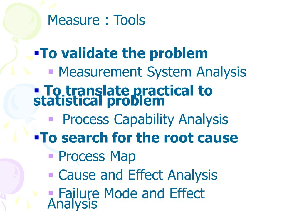 Measure The Measure phase serves to validate the problem, translate the practical to statistical problem and to begin the search for root causes