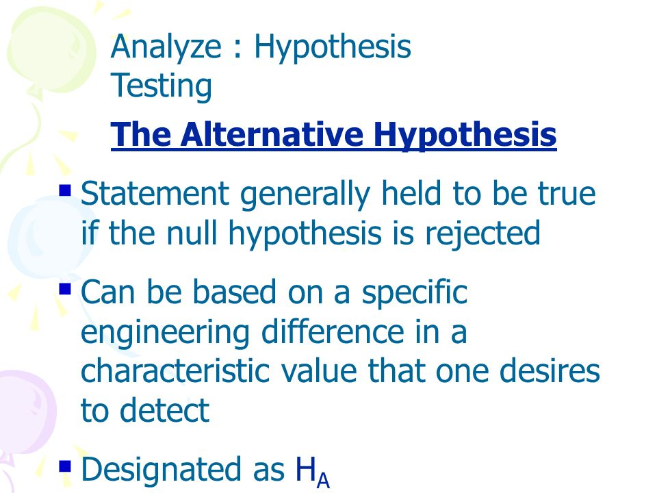 The Null Hypothesis Statement generally assumed to be true unless sufficient evidence is found to the contrary Often assumed to be the status quo, or