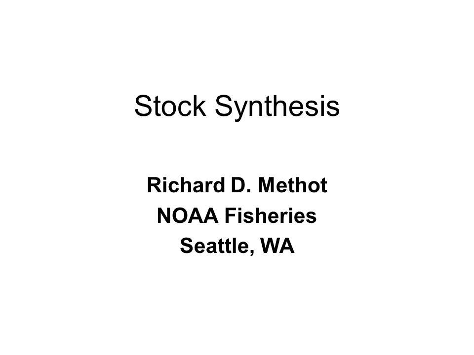 Stock Synthesis Richard D. Methot NOAA Fisheries Seattle, WA