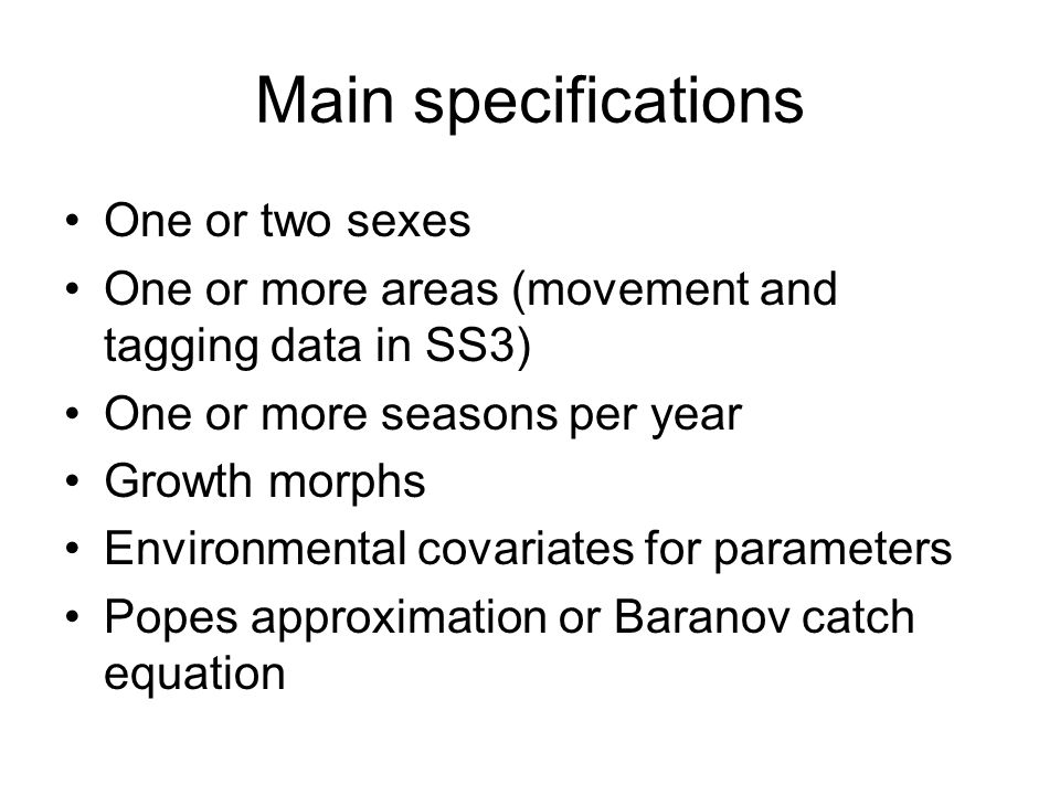 Main specifications One or two sexes One or more areas (movement and tagging data in SS3) One or more seasons per year Growth morphs Environmental cov