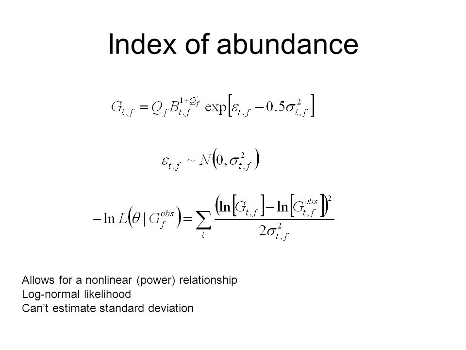 Index of abundance Allows for a nonlinear (power) relationship Log-normal likelihood Cant estimate standard deviation