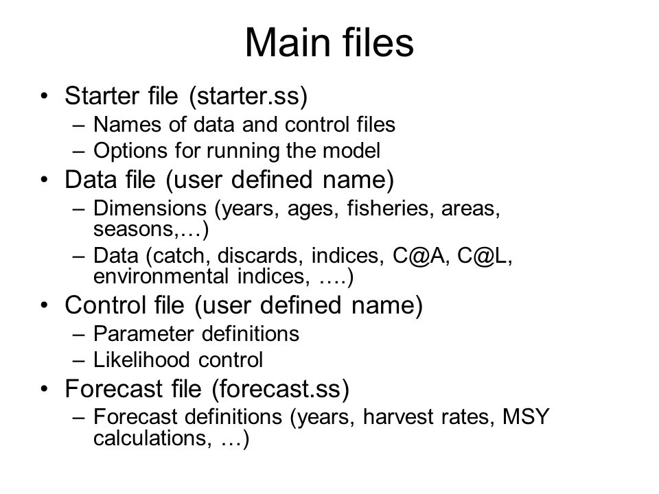 Main files Starter file (starter.ss) –Names of data and control files –Options for running the model Data file (user defined name) –Dimensions (years,