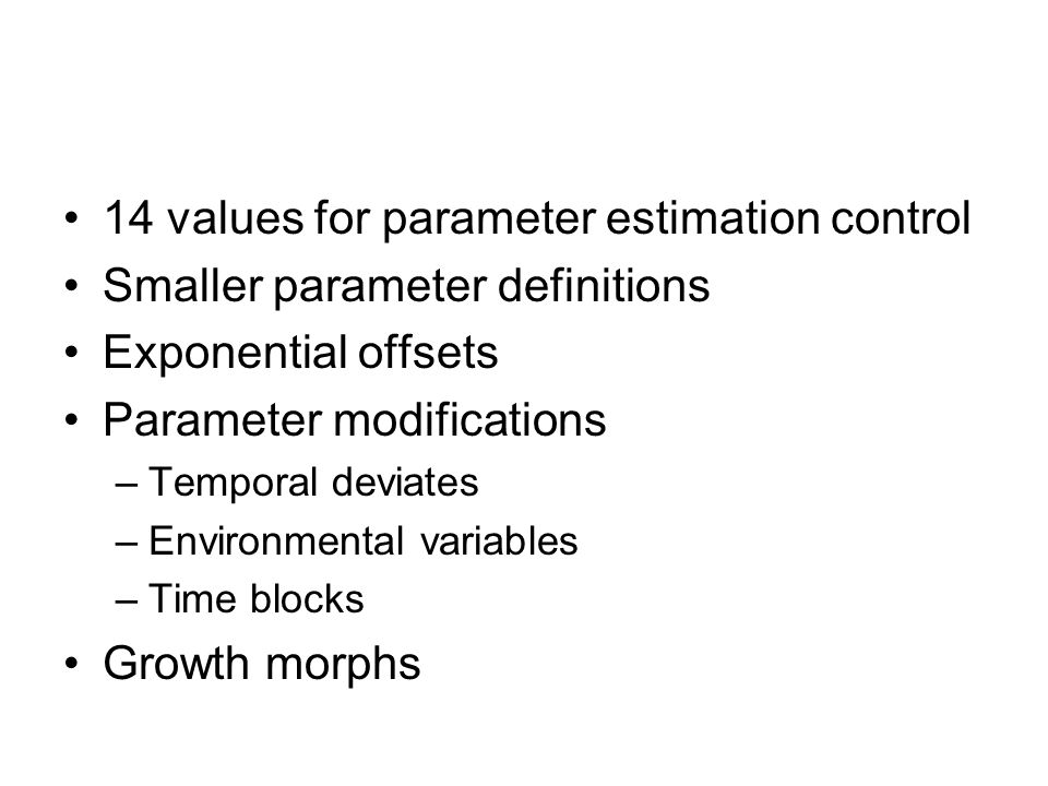 14 values for parameter estimation control Smaller parameter definitions Exponential offsets Parameter modifications –Temporal deviates –Environmental
