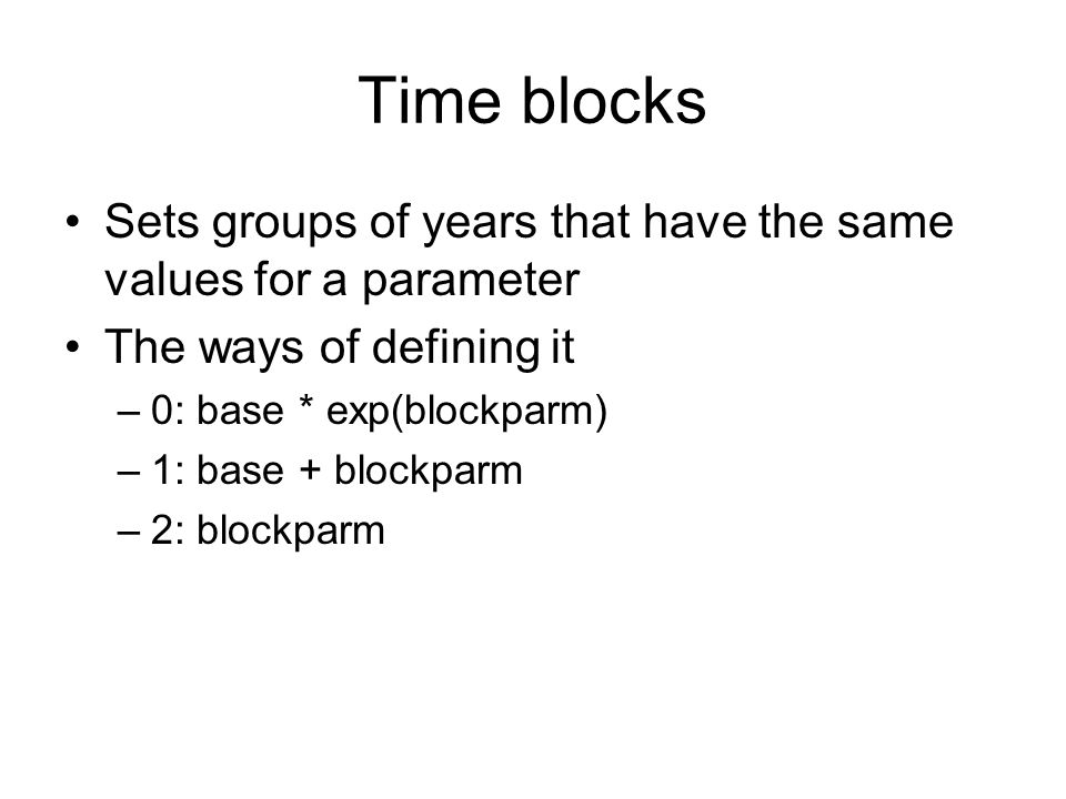 Time blocks Sets groups of years that have the same values for a parameter The ways of defining it –0: base * exp(blockparm) –1: base + blockparm –2: