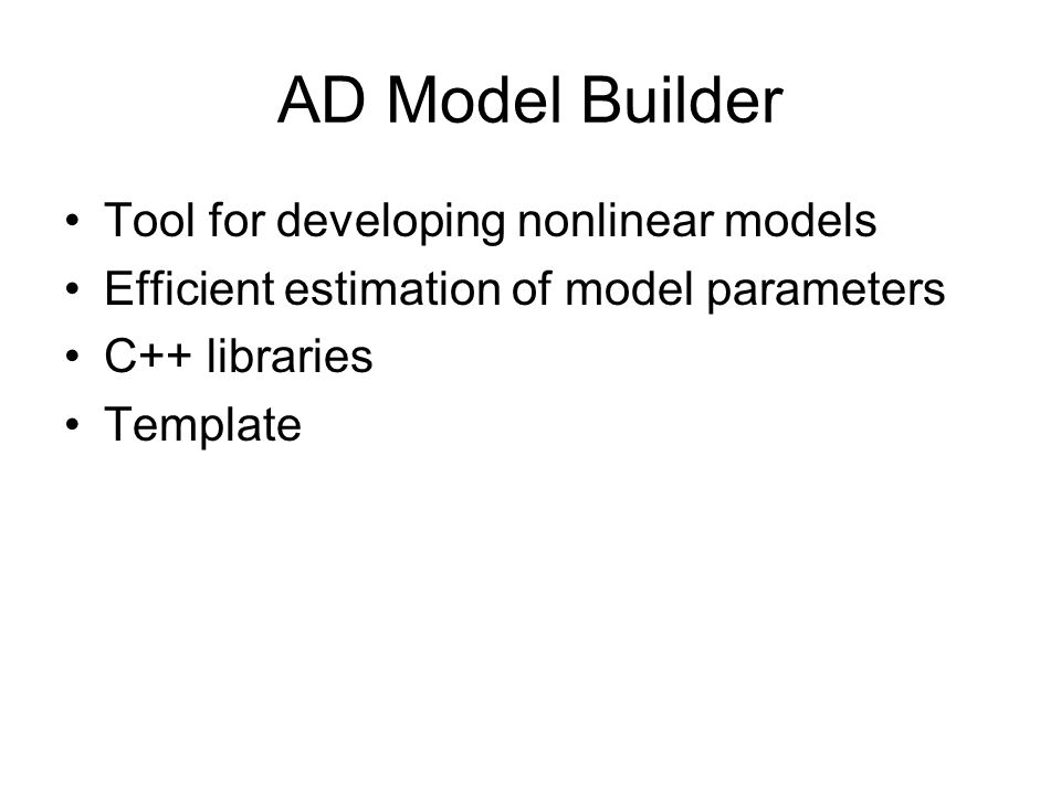 AD Model Builder Tool for developing nonlinear models Efficient estimation of model parameters C++ libraries Template