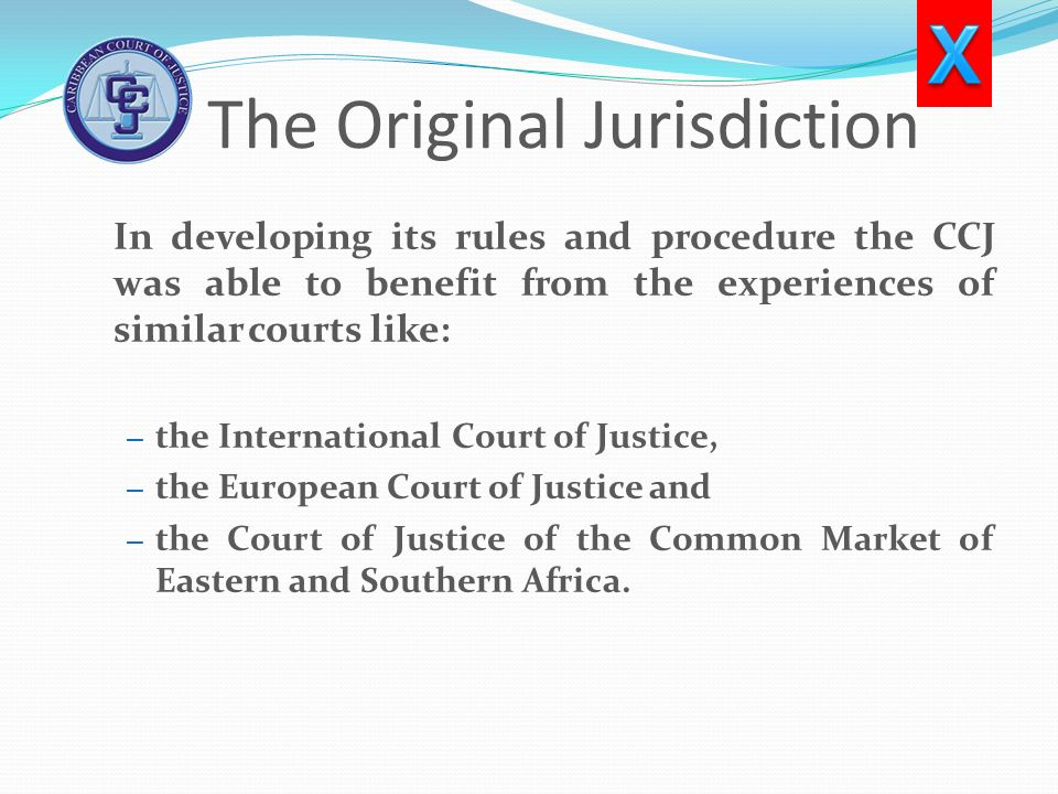 The Original Jurisdiction In developing its rules and procedure the CCJ was able to benefit from the experiences of similar courts like: – the Interna