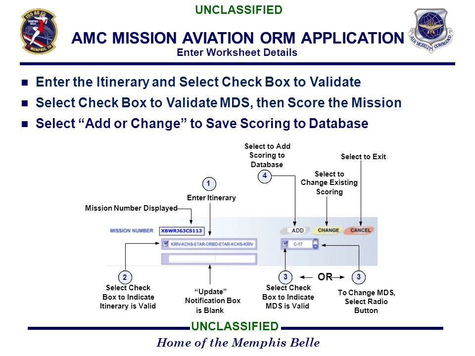 Home of the Memphis Belle UNCLASSIFIED AMC MISSION AVIATION ORM APPLICATION Enter Worksheet Details Enter the Itinerary and Select Check Box to Validate Select Check Box to Validate MDS, then Score the Mission Select Add or Change to Save Scoring to Database ADD Mission Number Displayed To Change MDS, Select Radio Button Select Check Box to Indicate Itinerary is Valid 2 3 Select Check Box to Indicate MDS is Valid Update Notification Box is Blank Enter Itinerary 1 4 Select to Add Scoring to Database Select to Change Existing Scoring Select to Exit 3 OR XBWRJ63CS113