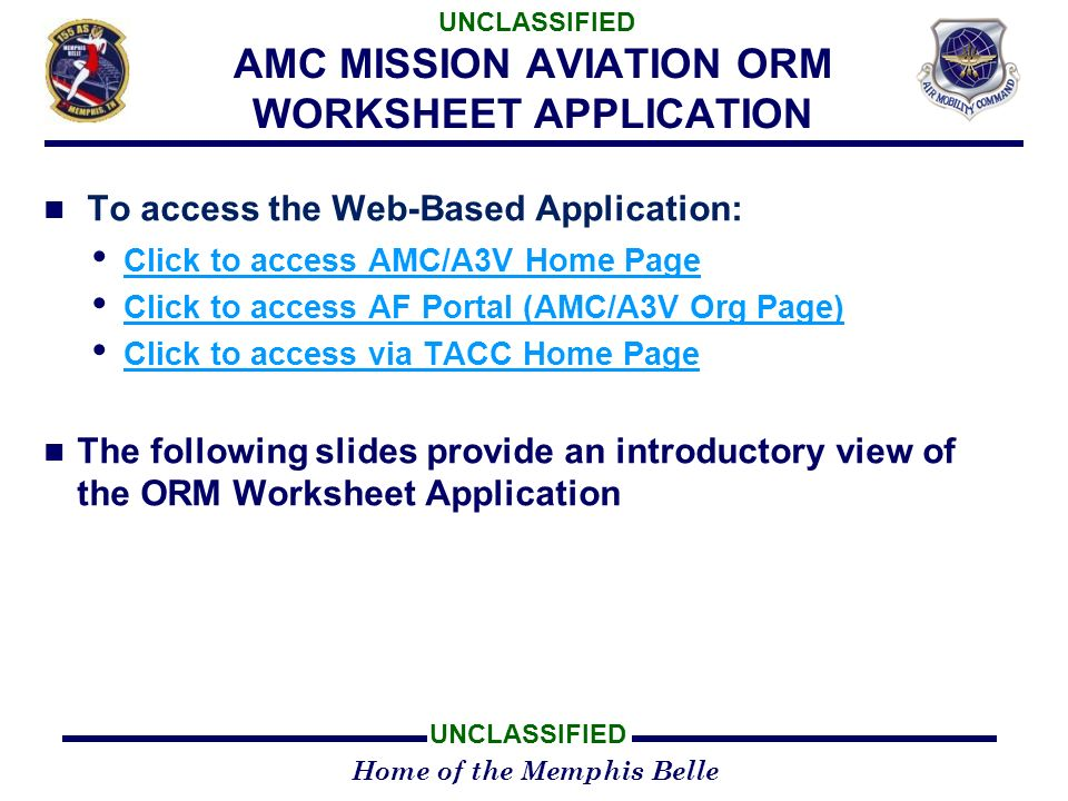 Home of the Memphis Belle UNCLASSIFIED AMC MISSION AVIATION ORM WORKSHEET APPLICATION To access the Web-Based Application: Click to access AMC/A3V Home Page Click to access AF Portal (AMC/A3V Org Page) Click to access AF Portal (AMC/A3V Org Page) Click to access via TACC Home Page Click to access via TACC Home Page The following slides provide an introductory view of the ORM Worksheet Application
