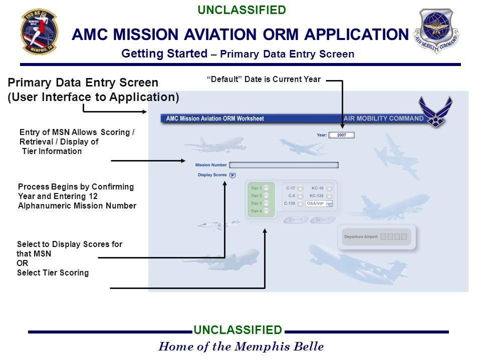 Home of the Memphis Belle UNCLASSIFIED AMC MISSION AVIATION ORM APPLICATION Getting Started – Primary Data Entry Screen Primary Data Entry Screen (User Interface to Application) Entry of MSN Allows Scoring / Retrieval / Display of Tier Information Default Date is Current Year Process Begins by Confirming Year and Entering 12 Alphanumeric Mission Number Select to Display Scores for that MSN OR Select Tier Scoring