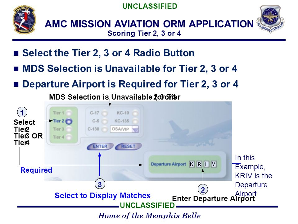 Home of the Memphis Belle UNCLASSIFIED AMC MISSION AVIATION ORM APPLICATION Scoring Tier 2, 3 or 4 Select the Tier 2, 3 or 4 Radio Button MDS Selection is Unavailable for Tier 2, 3 or 4 Departure Airport is Required for Tier 2, 3 or 4 In this Example, KRIV is the Departure Airport 1 Select: Tier2 3OR Tier4 Required MDS Selection is Unavailable for Tier2,3or4 KRIV 2 Enter Departure Airport Select to Display Matches 3