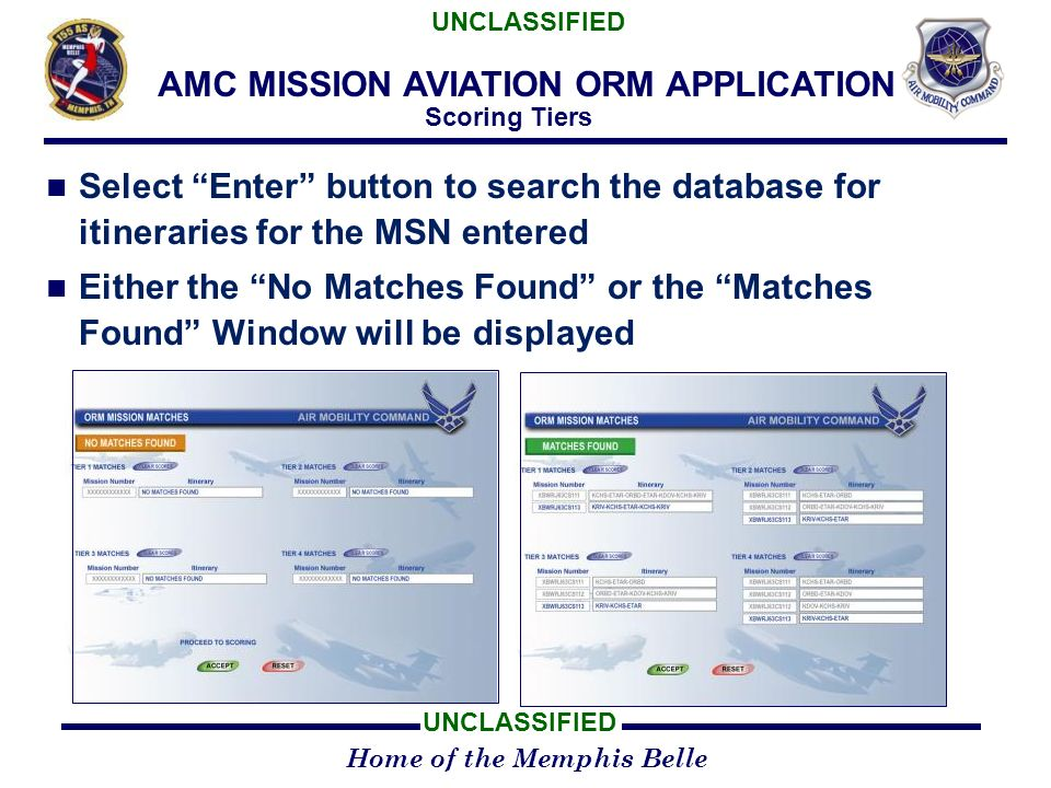 Home of the Memphis Belle UNCLASSIFIED AMC MISSION AVIATION ORM APPLICATION Scoring Tiers Select Enter button to search the database for itineraries for the MSN entered Either the No Matches Found or the Matches Found Window will be displayed