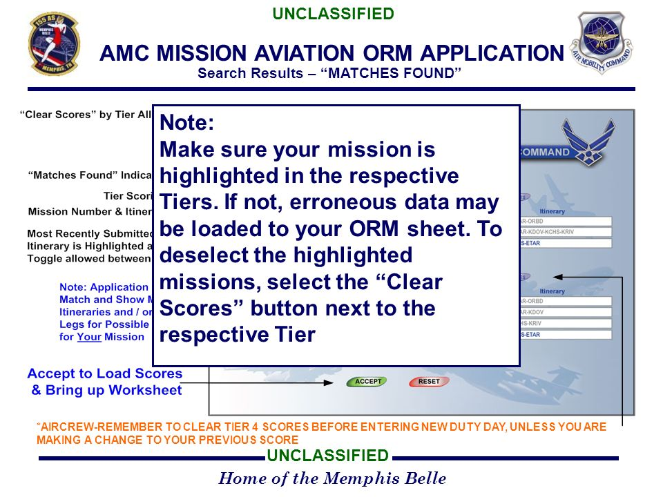 Home of the Memphis Belle UNCLASSIFIED AMC MISSION AVIATION ORM APPLICATION Search Results – MATCHES FOUND *AIRCREW-REMEMBER TO CLEAR TIER 4 SCORES BEFORE ENTERING NEW DUTY DAY, UNLESS YOU ARE MAKING A CHANGE TO YOUR PREVIOUS SCORE Note: Make sure your mission is highlighted in the respective Tiers.