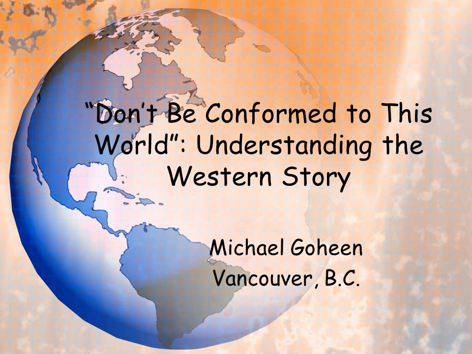 Dont Be Conformed to This World: Understanding the Western Story Michael Goheen Vancouver, B.C.