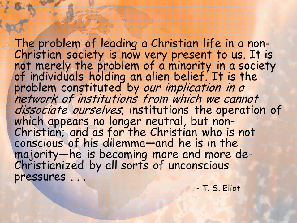 The problem of leading a Christian life in a non- Christian society is now very present to us.
