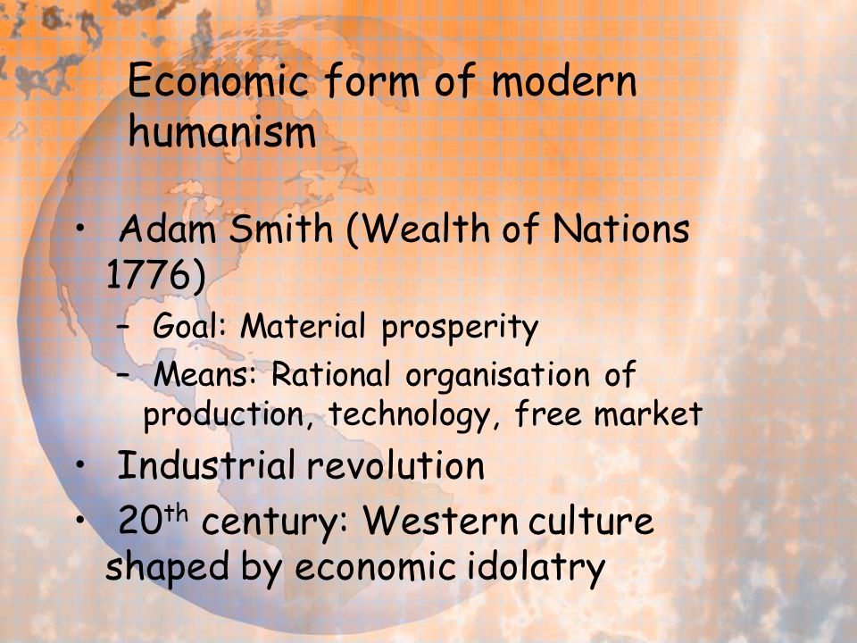 Economic form of modern humanism Adam Smith (Wealth of Nations 1776) – Goal: Material prosperity – Means: Rational organisation of production, technology, free market Industrial revolution 20 th century: Western culture shaped by economic idolatry