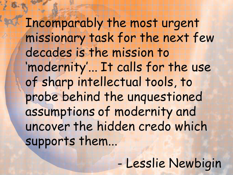 Incomparably the most urgent missionary task for the next few decades is the mission to modernity...