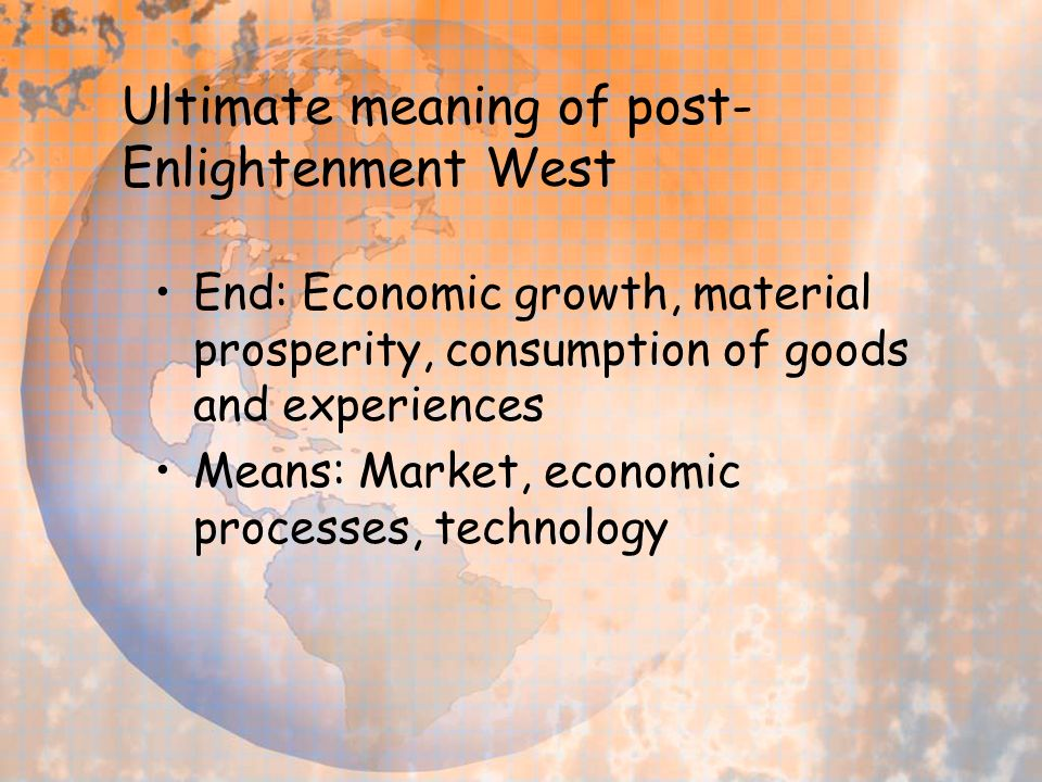 Ultimate meaning of post- Enlightenment West End: Economic growth, material prosperity, consumption of goods and experiences Means: Market, economic processes, technology