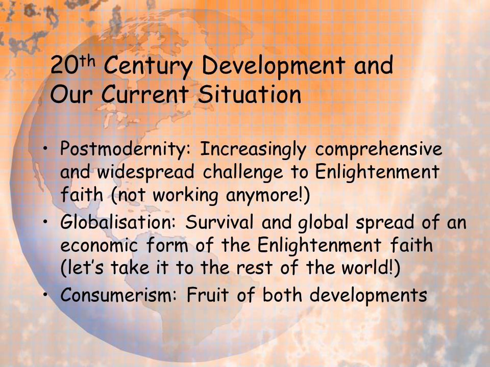 20 th Century Development and Our Current Situation Postmodernity: Increasingly comprehensive and widespread challenge to Enlightenment faith (not working anymore!) Globalisation: Survival and global spread of an economic form of the Enlightenment faith (lets take it to the rest of the world!) Consumerism: Fruit of both developments