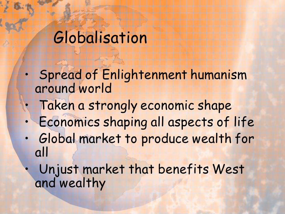 Globalisation Spread of Enlightenment humanism around world Taken a strongly economic shape Economics shaping all aspects of life Global market to produce wealth for all Unjust market that benefits West and wealthy