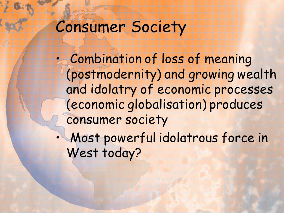 Consumer Society Combination of loss of meaning (postmodernity) and growing wealth and idolatry of economic processes (economic globalisation) produces consumer society Most powerful idolatrous force in West today