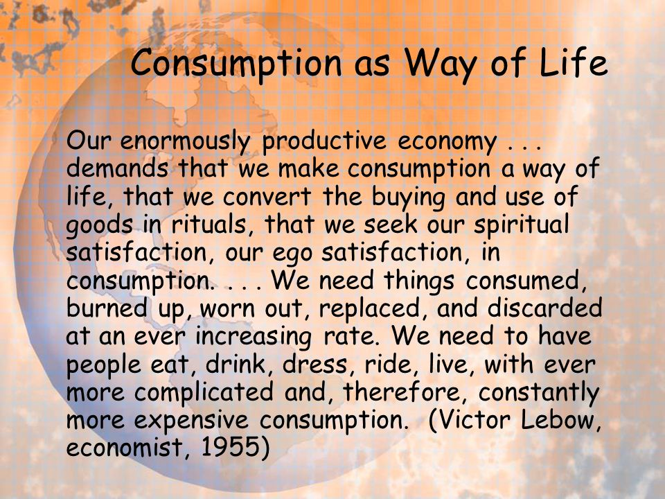 Consumption as Way of Life Our enormously productive economy...