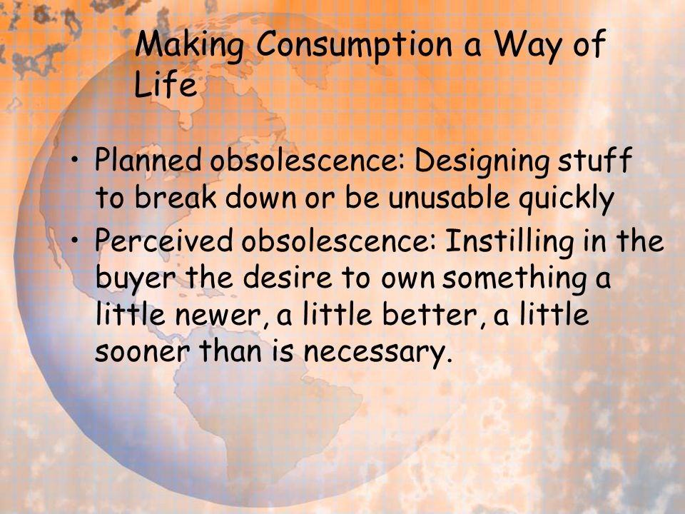 Making Consumption a Way of Life Planned obsolescence: Designing stuff to break down or be unusable quickly Perceived obsolescence: Instilling in the buyer the desire to own something a little newer, a little better, a little sooner than is necessary.