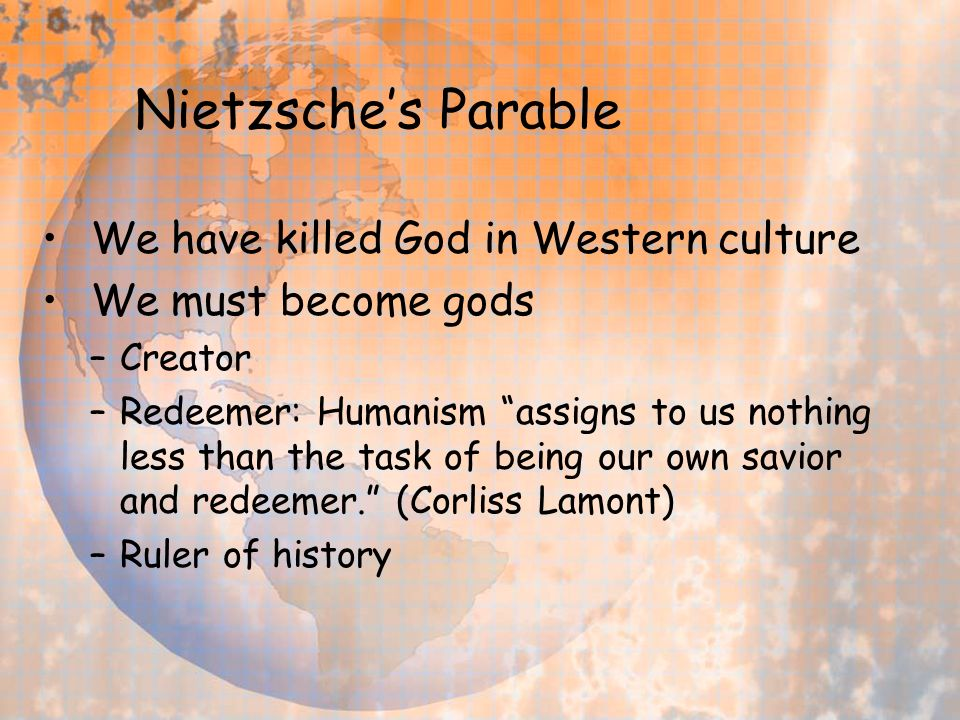 Nietzsches Parable We have killed God in Western culture We must become gods –Creator –Redeemer: Humanism assigns to us nothing less than the task of being our own savior and redeemer.