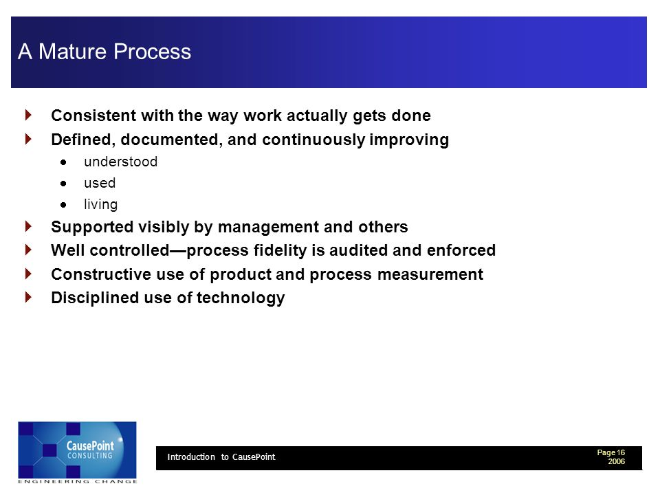 Page Introduction to CausePoint A Mature Process Consistent with the way work actually gets done Defined, documented, and continuously improving understood used living Supported visibly by management and others Well controlledprocess fidelity is audited and enforced Constructive use of product and process measurement Disciplined use of technology