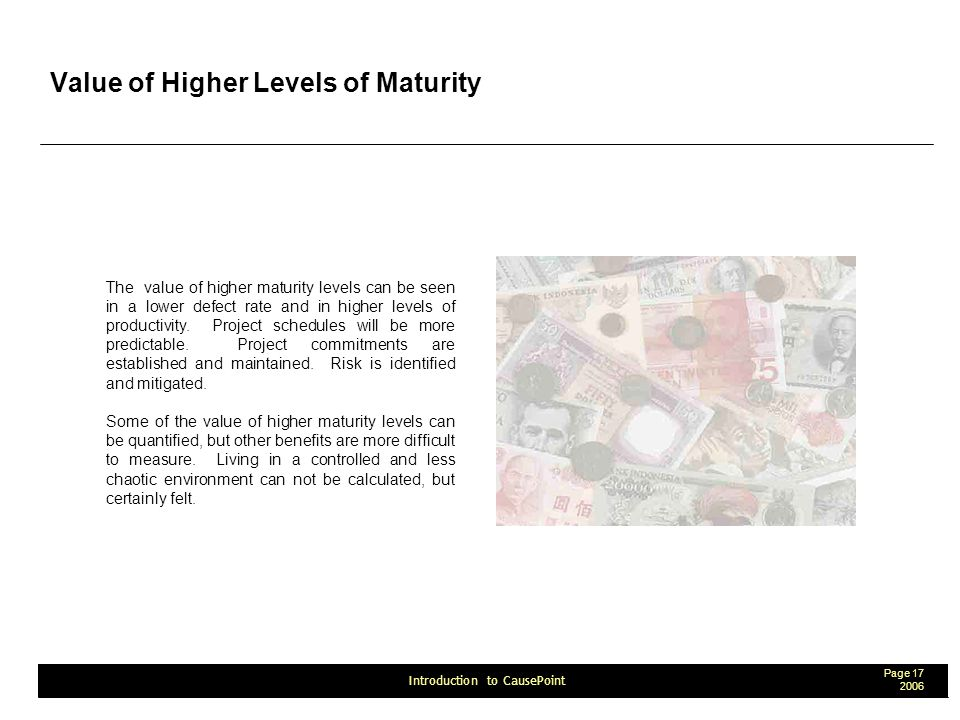 Page 17 2006 Introduction to CausePoint Value of Higher Levels of Maturity The value of higher maturity levels can be seen in a lower defect rate and