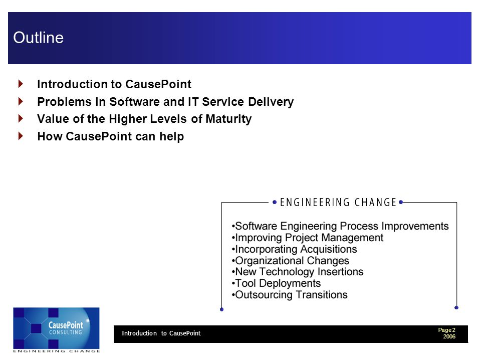 Page 3 2006 Introduction to CausePoint Introduction to CausePoint Provide an External Assessment CausePoint offers consulting services to Engineering and Information Technology organizations to improve their ability to deliver systems and products faster and with better product quality.