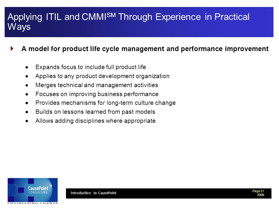 Page Introduction to CausePoint Applying ITIL and CMMI SM Through Experience in Practical Ways A model for product life cycle management and performance improvement Expands focus to include full product life Applies to any product development organization Merges technical and management activities Focuses on improving business performance Provides mechanisms for long-term culture change Builds on lessons learned from past models Allows adding disciplines where appropriate