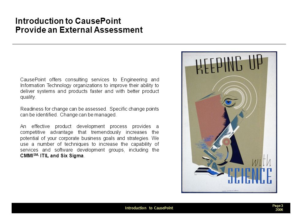 Page Introduction to CausePoint Introduction to CausePoint Provide an External Assessment CausePoint offers consulting services to Engineering and Information Technology organizations to improve their ability to deliver systems and products faster and with better product quality.