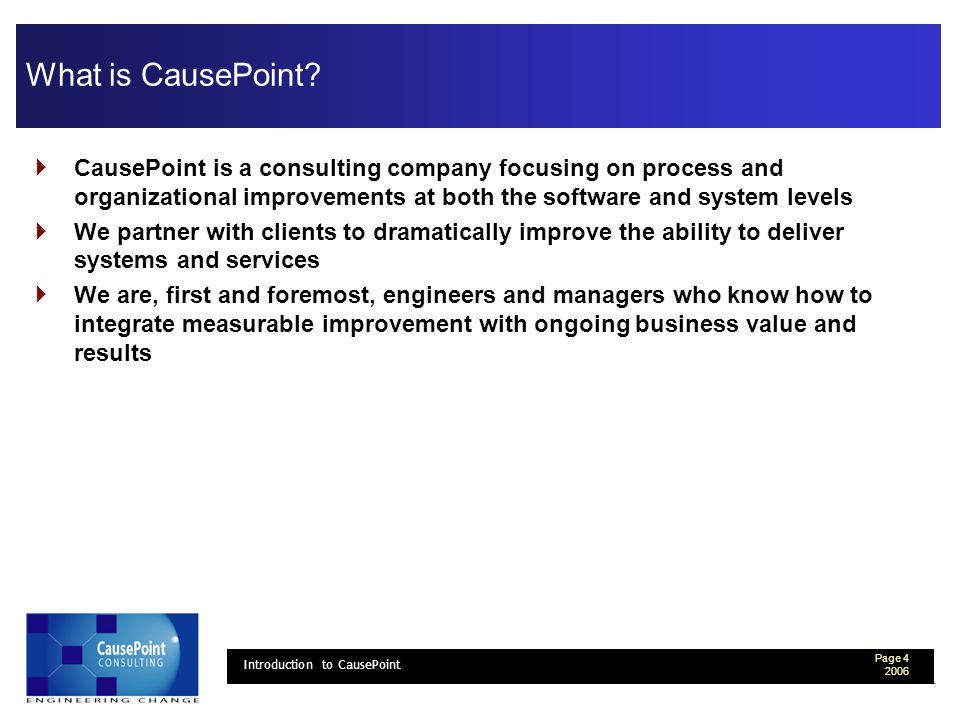 Page 15 2006 Introduction to CausePoint An Immature Process Ad hoc; process improvised by practitioners and their management Not rigorously followed or enforced Highly dependent on current practitioners Product functionality and quality may be compromised to meet schedule Use of new technology risky Excessive maintenance costs Quality difficult to predict