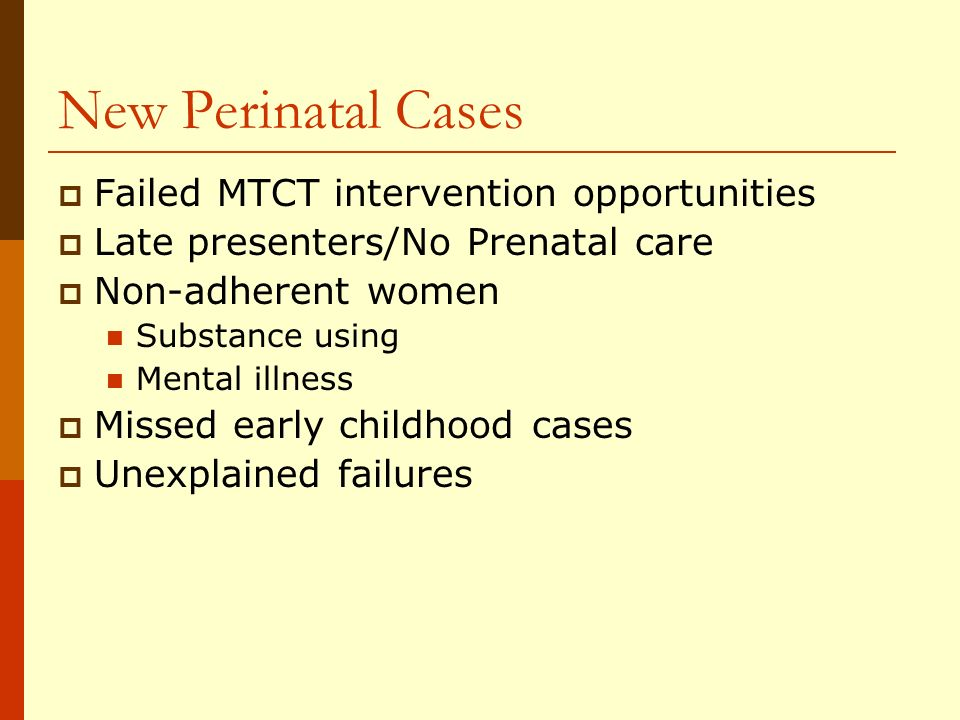 New Perinatal Cases Failed MTCT intervention opportunities Late presenters/No Prenatal care Non-adherent women Substance using Mental illness Missed early childhood cases Unexplained failures