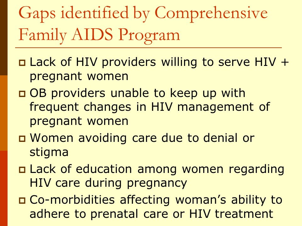 Gaps identified by Comprehensive Family AIDS Program Lack of HIV providers willing to serve HIV + pregnant women OB providers unable to keep up with frequent changes in HIV management of pregnant women Women avoiding care due to denial or stigma Lack of education among women regarding HIV care during pregnancy Co-morbidities affecting womans ability to adhere to prenatal care or HIV treatment