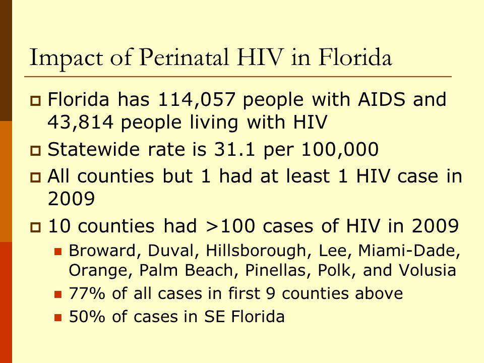 Living Perinatal AIDS or HIV (not AIDS) Born through 2008, by County of Diagnosis Florida, (N=1,446) N=1,446 Living HIV/AIDS Cases 0 1 - 10 11 - 25 26 - 50 over 50 Florida reported 1,446 pediatric (<13 years) AIDS or HIV cases through 2008, with the majority (62%) of these cases reported from Miami-Dade (N=401), Broward (N=243) Palm Beach (N=151) and Hillsborough (N=99) counties.