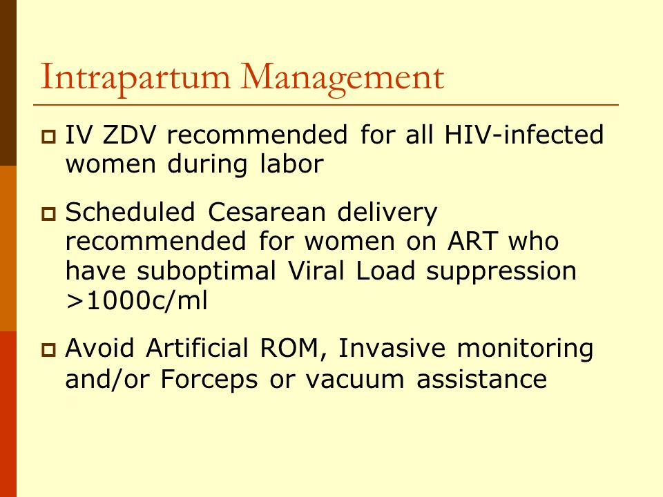 Intrapartum Management IV ZDV recommended for all HIV-infected women during labor Scheduled Cesarean delivery recommended for women on ART who have suboptimal Viral Load suppression >1000c/ml Avoid Artificial ROM, Invasive monitoring and/or Forceps or vacuum assistance