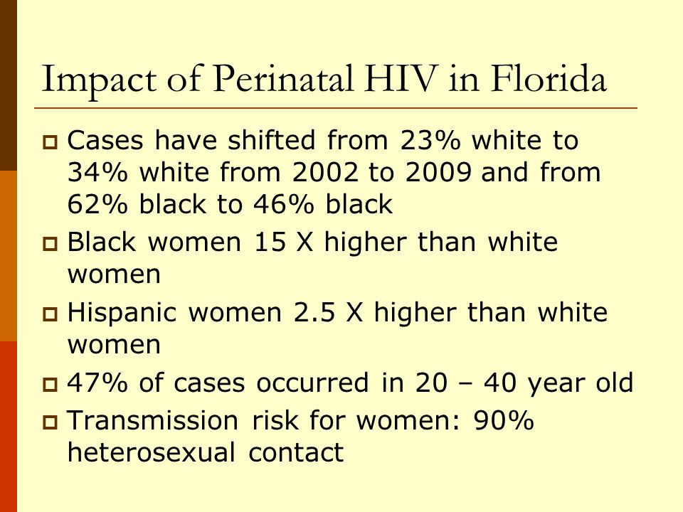 Impact of Perinatal HIV in Florida Cases have shifted from 23% white to 34% white from 2002 to 2009 and from 62% black to 46% black Black women 15 X higher than white women Hispanic women 2.5 X higher than white women 47% of cases occurred in 20 – 40 year old Transmission risk for women: 90% heterosexual contact