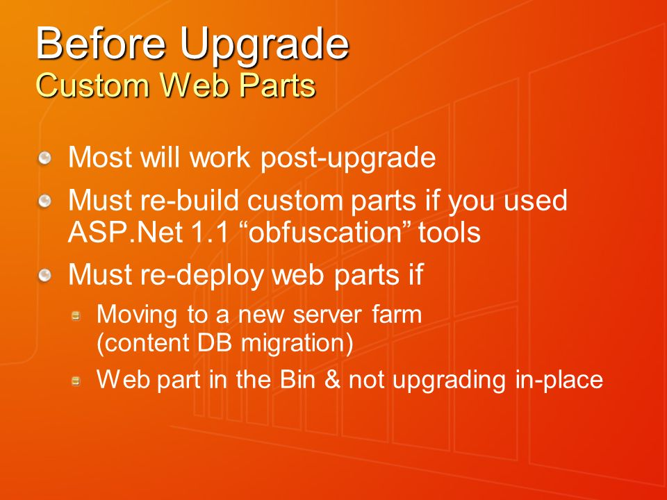 Before Upgrade Custom Web Parts Most will work post-upgrade Must re-build custom parts if you used ASP.Net 1.1 obfuscation tools Must re-deploy web pa
