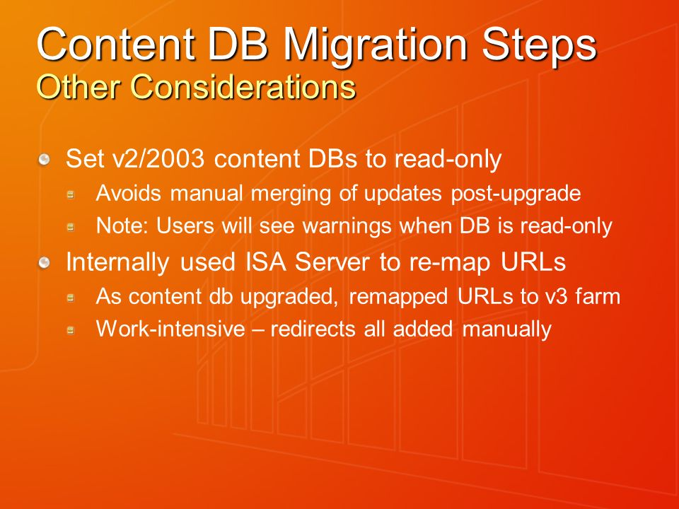Content DB Migration Steps Other Considerations Set v2/2003 content DBs to read-only Avoids manual merging of updates post-upgrade Note: Users will se